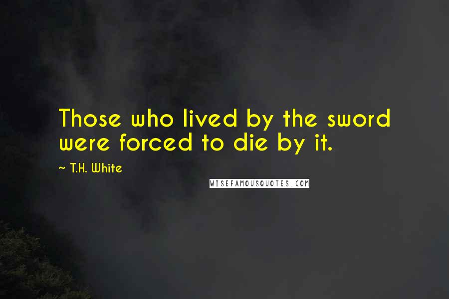 T.H. White quotes: Those who lived by the sword were forced to die by it.