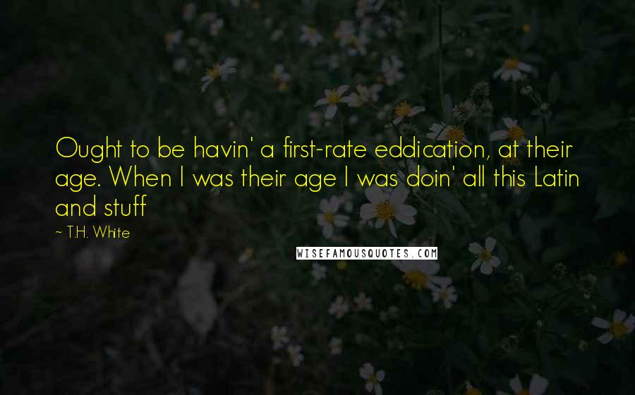 T.H. White quotes: Ought to be havin' a first-rate eddication, at their age. When I was their age I was doin' all this Latin and stuff