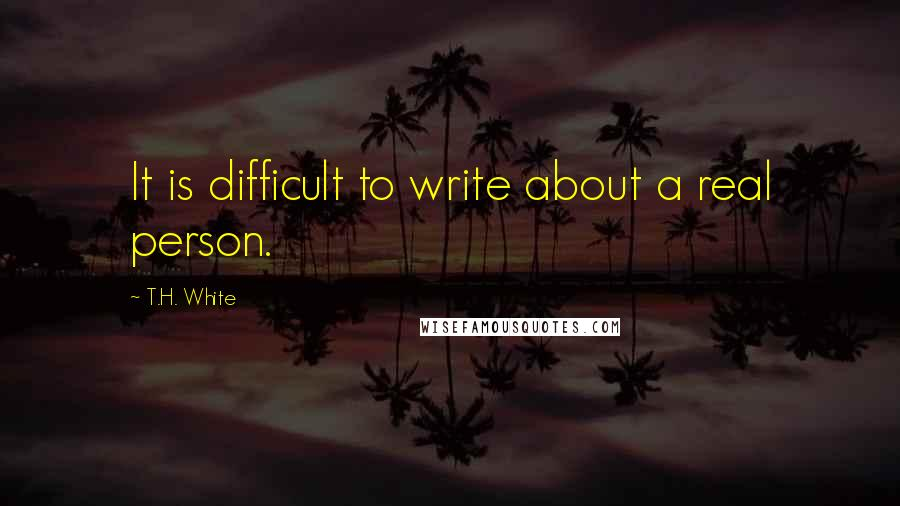 T.H. White quotes: It is difficult to write about a real person.