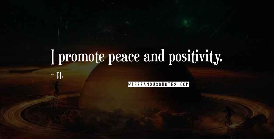 T.I. quotes: I promote peace and positivity.
