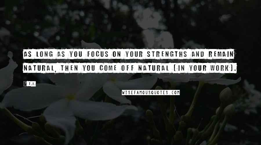 T.I. quotes: As long as you focus on your strengths and remain natural, then you come off natural [in your work].