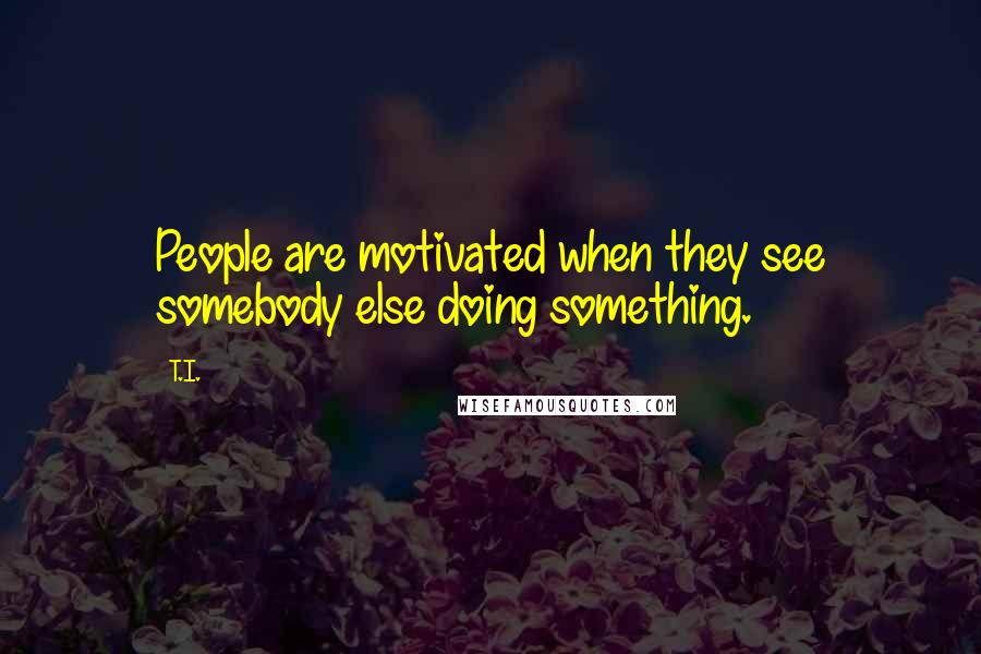T.I. quotes: People are motivated when they see somebody else doing something.