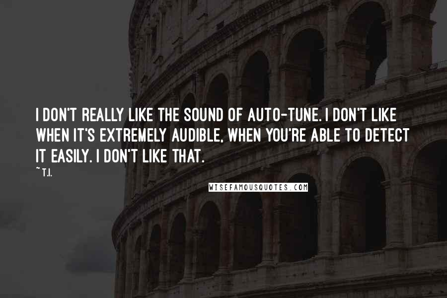 T.I. quotes: I don't really like the sound of Auto-Tune. I don't like when it's extremely audible, when you're able to detect it easily. I don't like that.