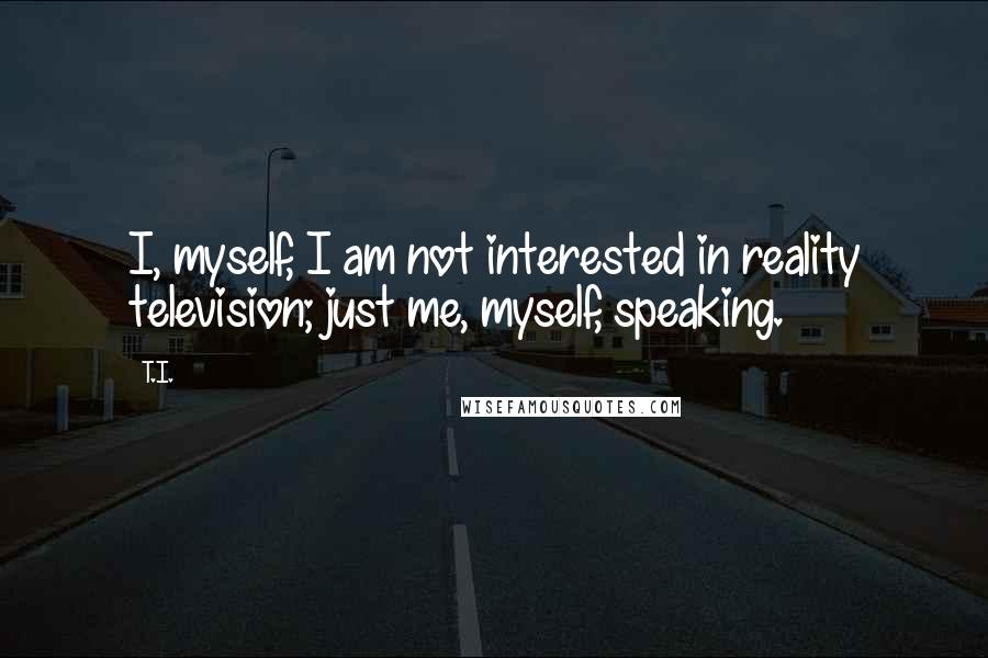 T.I. quotes: I, myself, I am not interested in reality television; just me, myself, speaking.