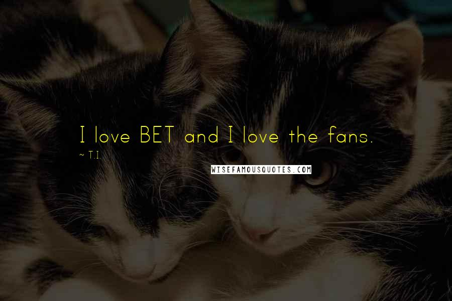 T.I. quotes: I love BET and I love the fans.