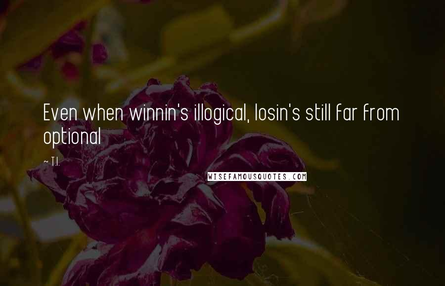 T.I. quotes: Even when winnin's illogical, losin's still far from optional