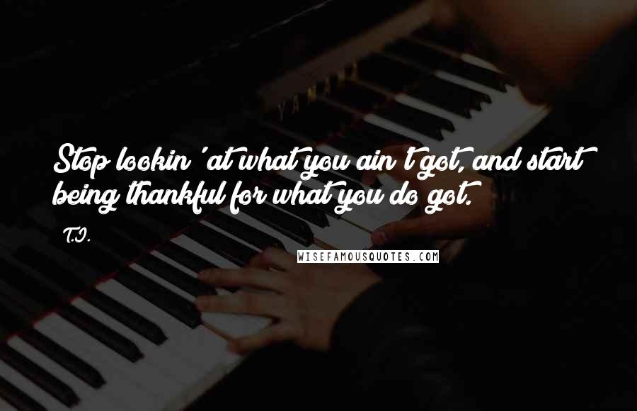 T.I. quotes: Stop lookin' at what you ain't got, and start being thankful for what you do got.