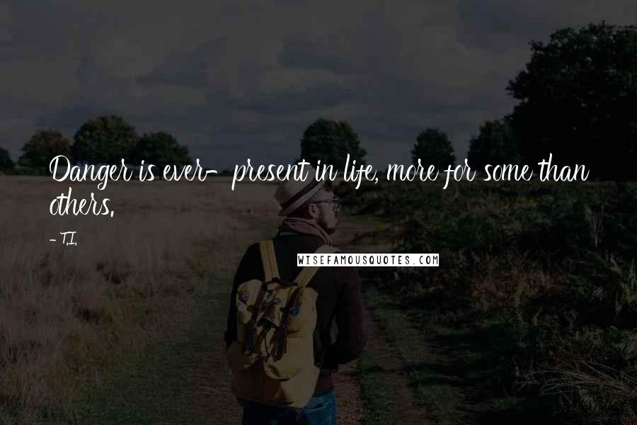 T.I. quotes: Danger is ever-present in life, more for some than others.