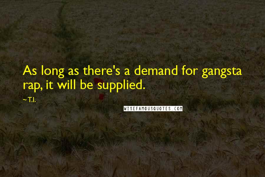 T.I. quotes: As long as there's a demand for gangsta rap, it will be supplied.