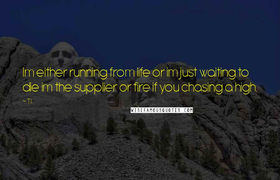 T.I. quotes: Im either running from life or im just waiting to die im the supplier or fire if you chasing a high.
