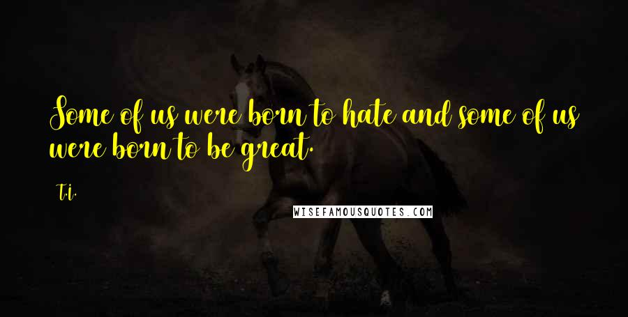 T.I. quotes: Some of us were born to hate and some of us were born to be great.