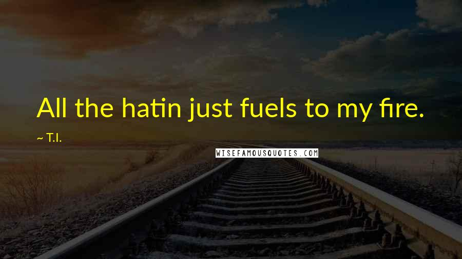 T.I. quotes: All the hatin just fuels to my fire.
