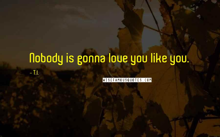 T.I. quotes: Nobody is gonna love you like you.