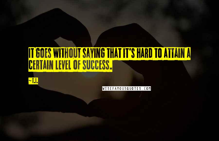 T.I. quotes: It goes without saying that it's hard to attain a certain level of success.