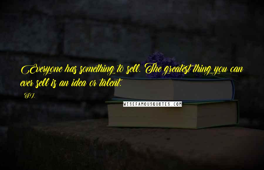 T.I. quotes: Everyone has something to sell. The greatest thing you can ever sell is an idea or talent.