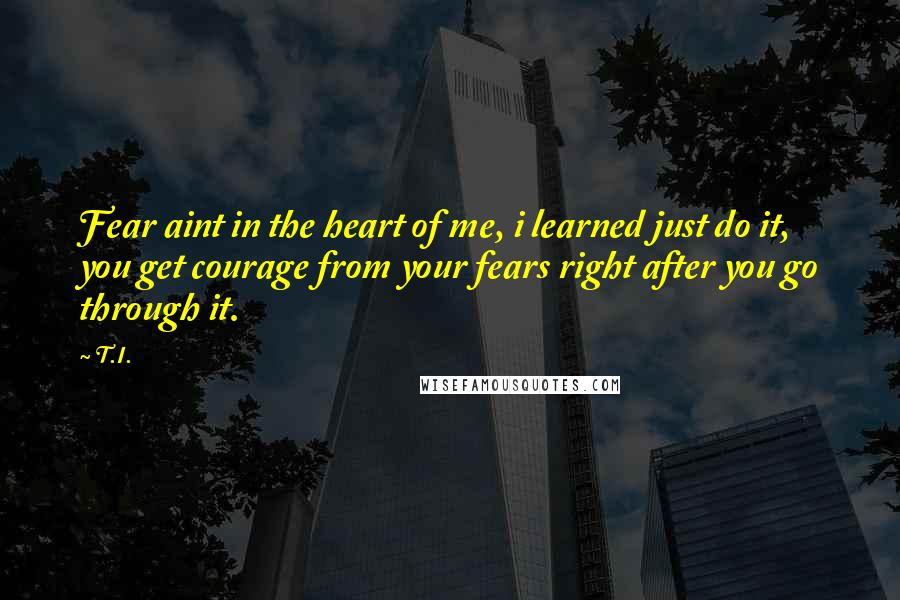T.I. quotes: Fear aint in the heart of me, i learned just do it, you get courage from your fears right after you go through it.