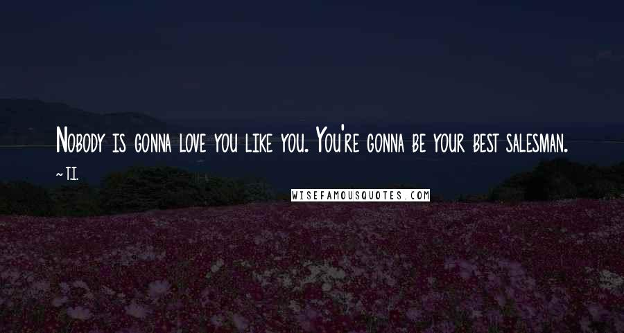 T.I. quotes: Nobody is gonna love you like you. You're gonna be your best salesman.