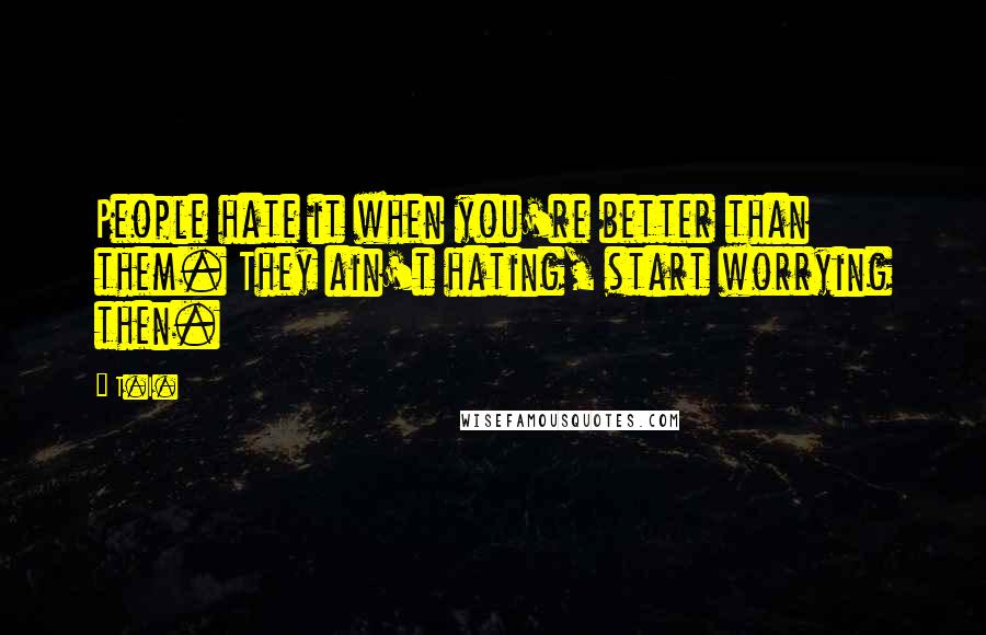T.I. quotes: People hate it when you're better than them. They ain't hating, start worrying then.