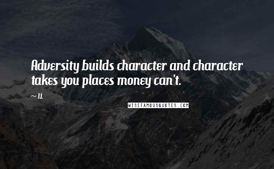 T.I. quotes: Adversity builds character and character takes you places money can't.