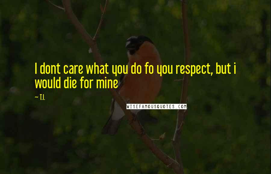 T.I. quotes: I dont care what you do fo you respect, but i would die for mine