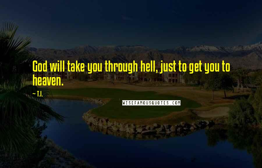 T.I. quotes: God will take you through hell, just to get you to heaven.
