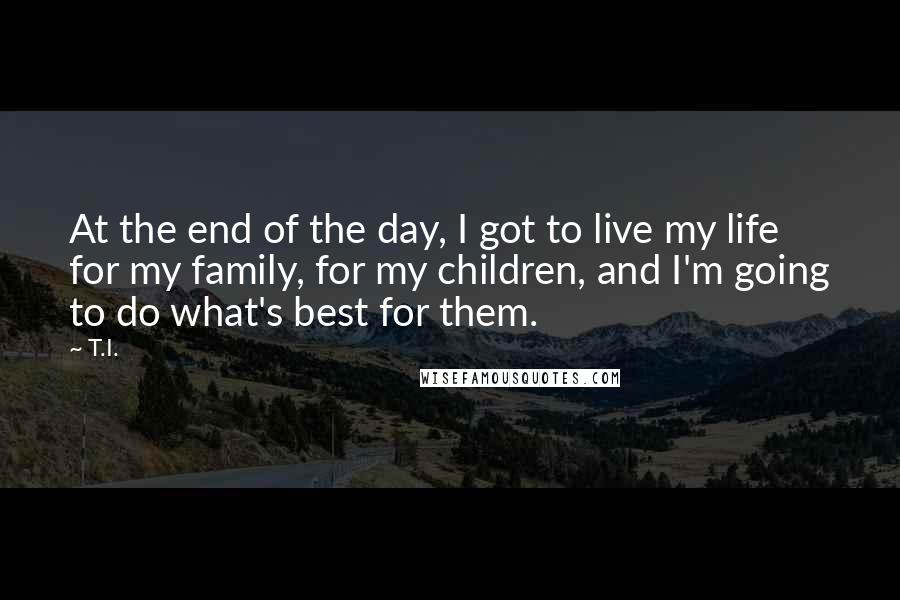 T.I. quotes: At the end of the day, I got to live my life for my family, for my children, and I'm going to do what's best for them.