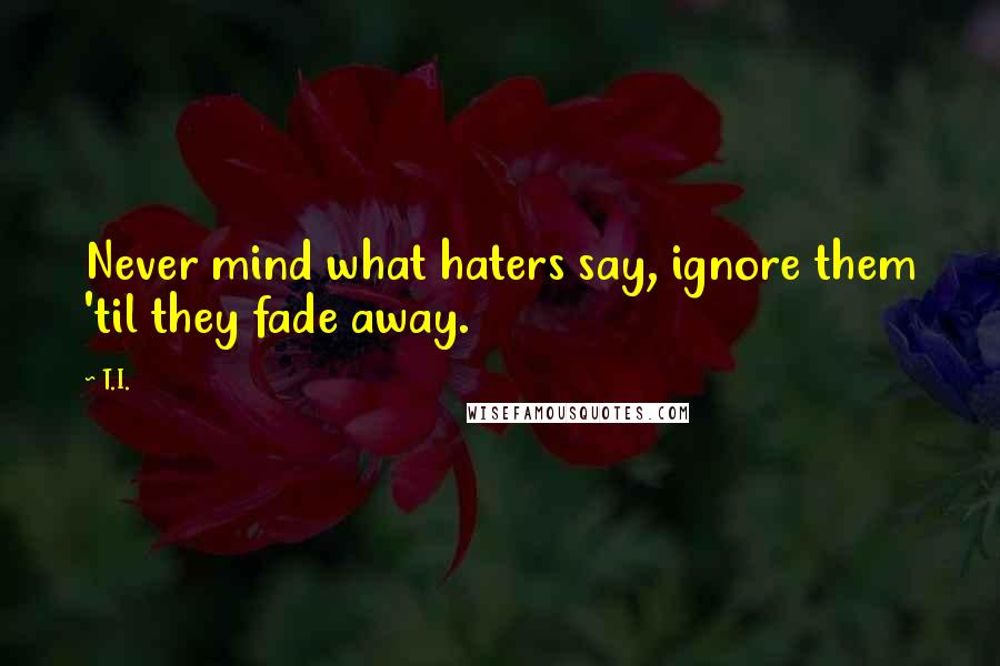 T.I. quotes: Never mind what haters say, ignore them 'til they fade away.