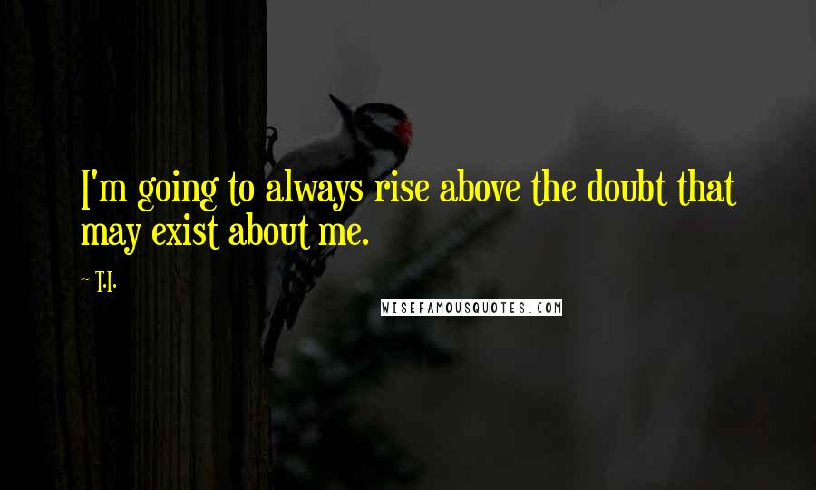 T.I. quotes: I'm going to always rise above the doubt that may exist about me.
