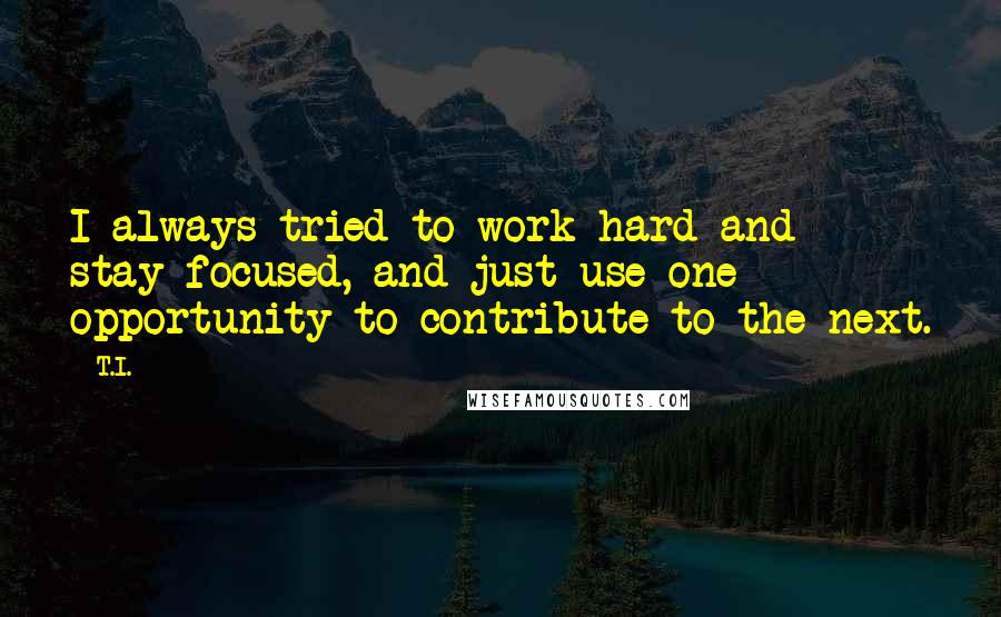 T.I. quotes: I always tried to work hard and stay focused, and just use one opportunity to contribute to the next.