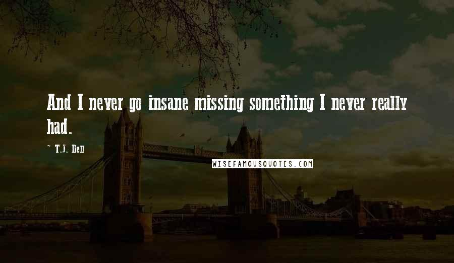 T.J. Dell quotes: And I never go insane missing something I never really had.