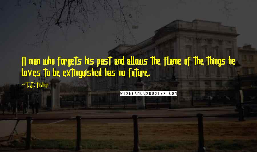 T.J. Fisher quotes: A man who forgets his past and allows the flame of the things he loves to be extinguished has no future.