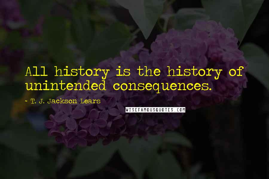 T. J. Jackson Lears quotes: All history is the history of unintended consequences.