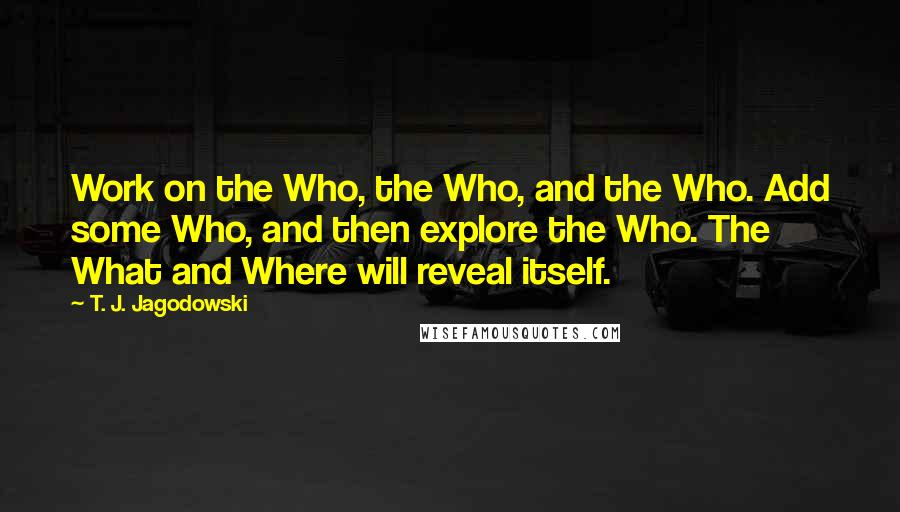 T. J. Jagodowski quotes: Work on the Who, the Who, and the Who. Add some Who, and then explore the Who. The What and Where will reveal itself.