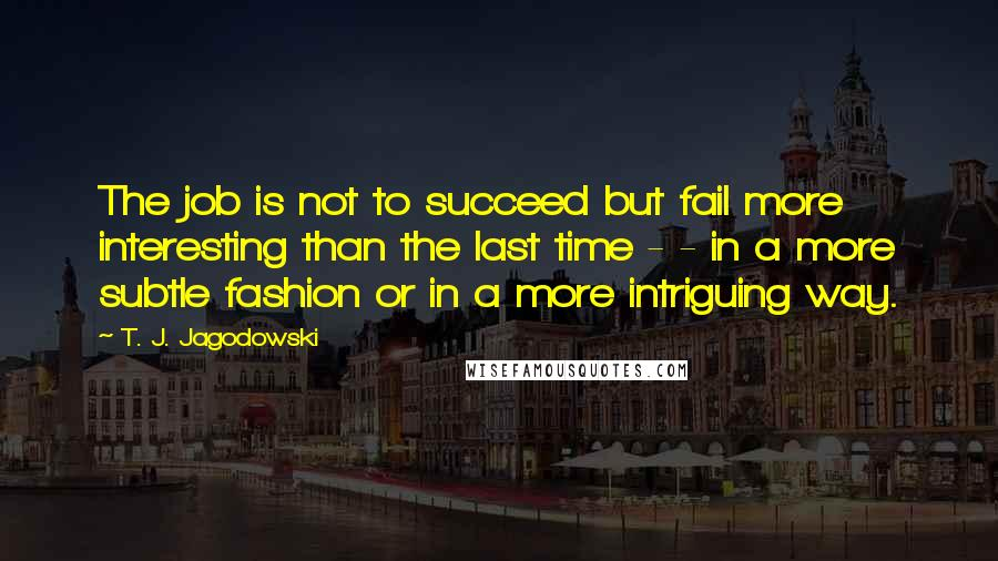 T. J. Jagodowski quotes: The job is not to succeed but fail more interesting than the last time - - in a more subtle fashion or in a more intriguing way.