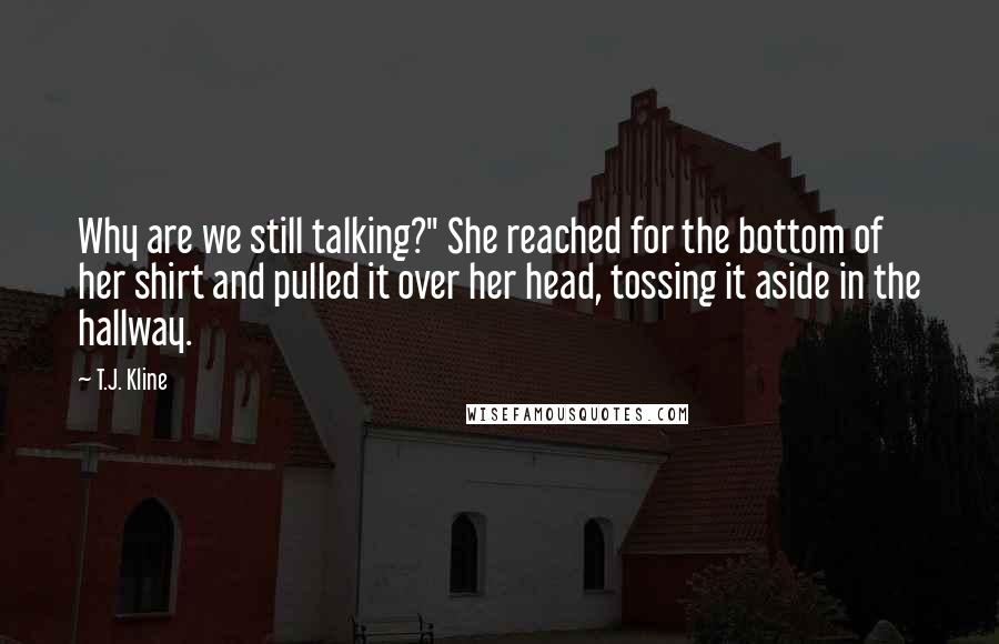 "T.J. Kline quotes: Why are we still talking?"" She reached for the bottom of her shirt and pulled it over her head, tossing it aside in the hallway."
