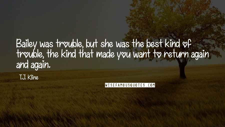 T.J. Kline quotes: Bailey was trouble, but she was the best kind of trouble, the kind that made you want to return again and again.