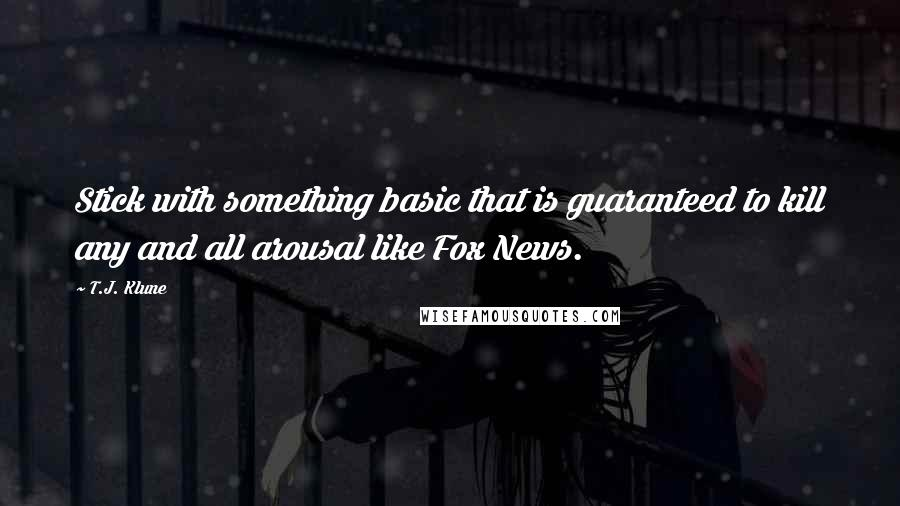 T.J. Klune quotes: Stick with something basic that is guaranteed to kill any and all arousal like Fox News.
