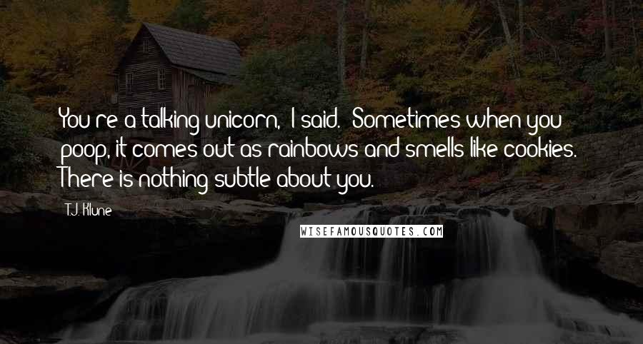 """T.J. Klune quotes: You're a talking unicorn,"""" I said. """"Sometimes when you poop, it comes out as rainbows and smells like cookies. There is nothing subtle about you."""