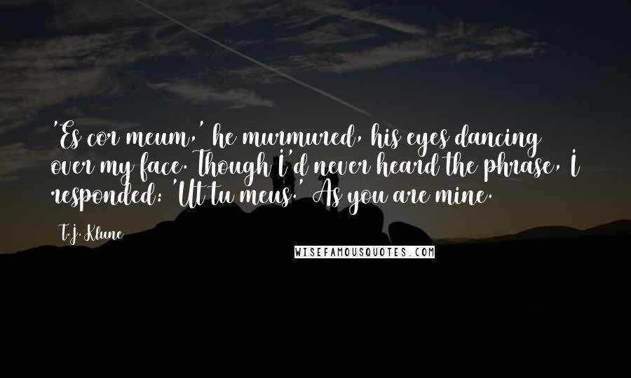 T.J. Klune quotes: 'Es cor meum,' he murmured, his eyes dancing over my face. Though I'd never heard the phrase, I responded: 'Ut tu meus.' As you are mine.