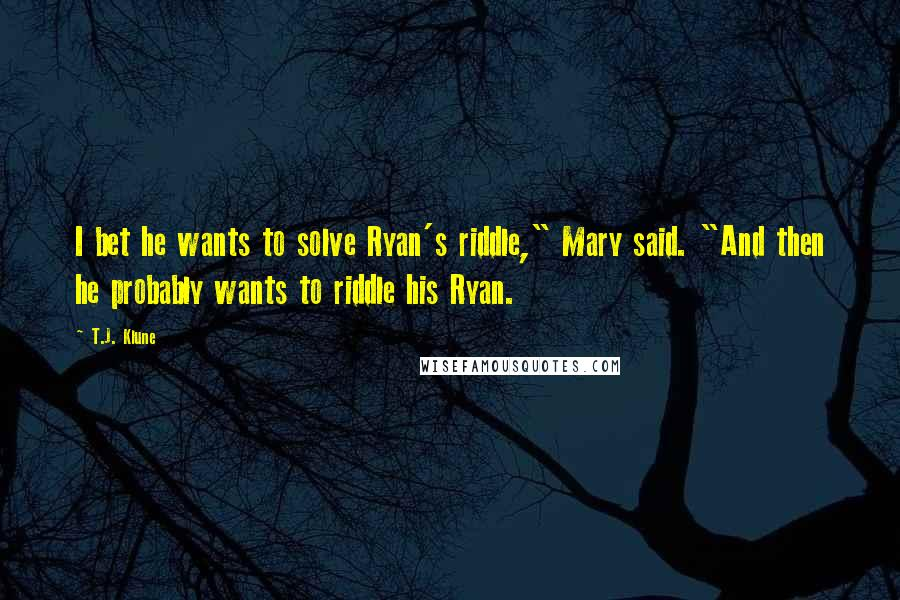 """T.J. Klune quotes: I bet he wants to solve Ryan's riddle,"""" Mary said. """"And then he probably wants to riddle his Ryan."""