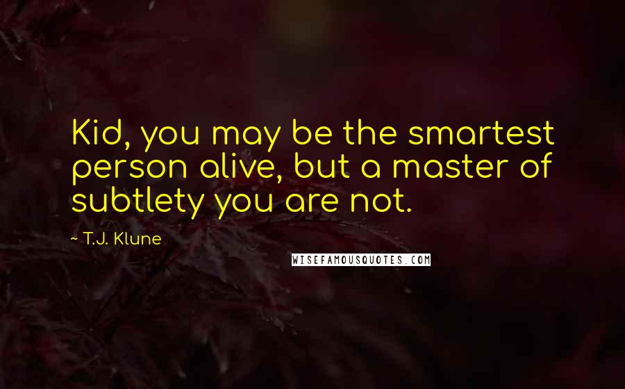 T.J. Klune quotes: Kid, you may be the smartest person alive, but a master of subtlety you are not.