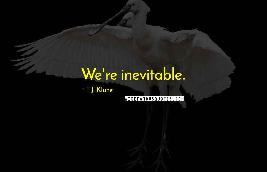 T.J. Klune quotes: We're inevitable.
