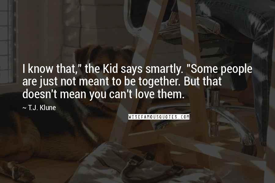 """T.J. Klune quotes: I know that,"""" the Kid says smartly. """"Some people are just not meant to be together. But that doesn't mean you can't love them."""