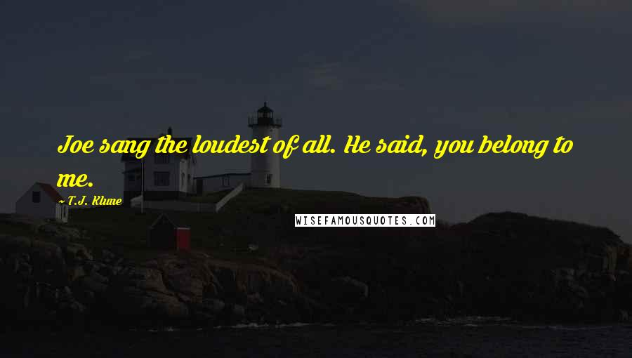 T.J. Klune quotes: Joe sang the loudest of all. He said, you belong to me.