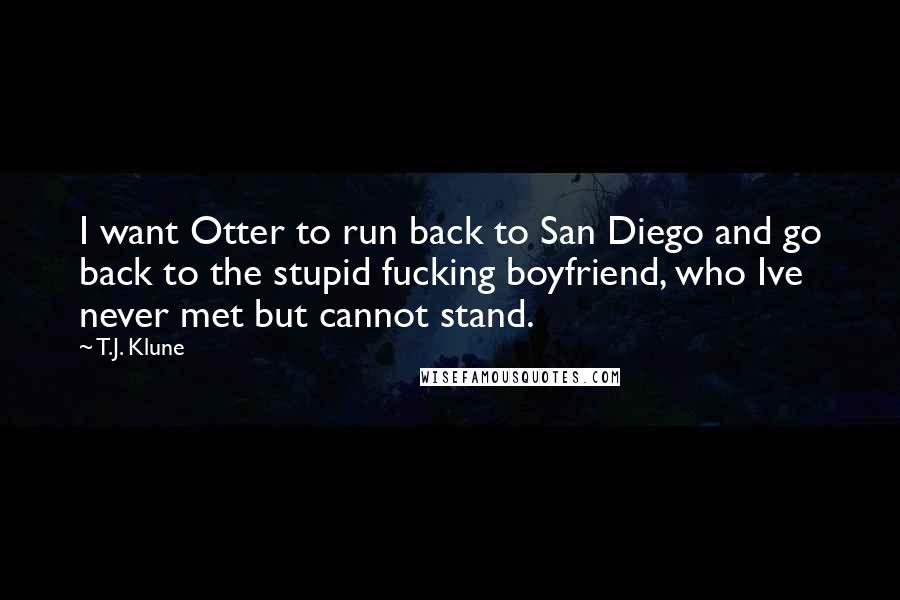 T.J. Klune quotes: I want Otter to run back to San Diego and go back to the stupid fucking boyfriend, who Ive never met but cannot stand.