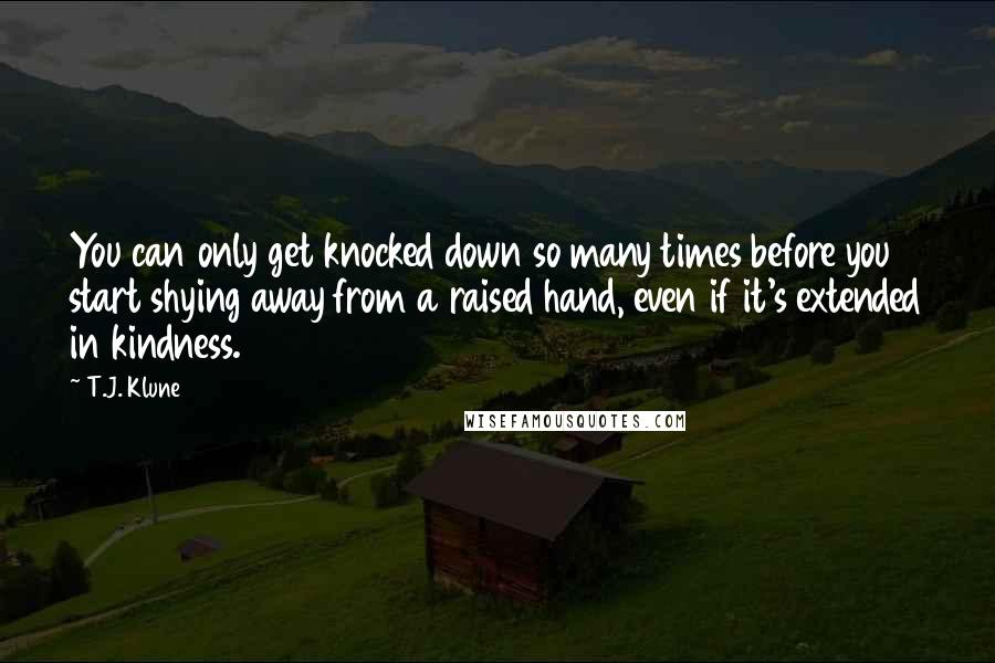 T.J. Klune quotes: You can only get knocked down so many times before you start shying away from a raised hand, even if it's extended in kindness.