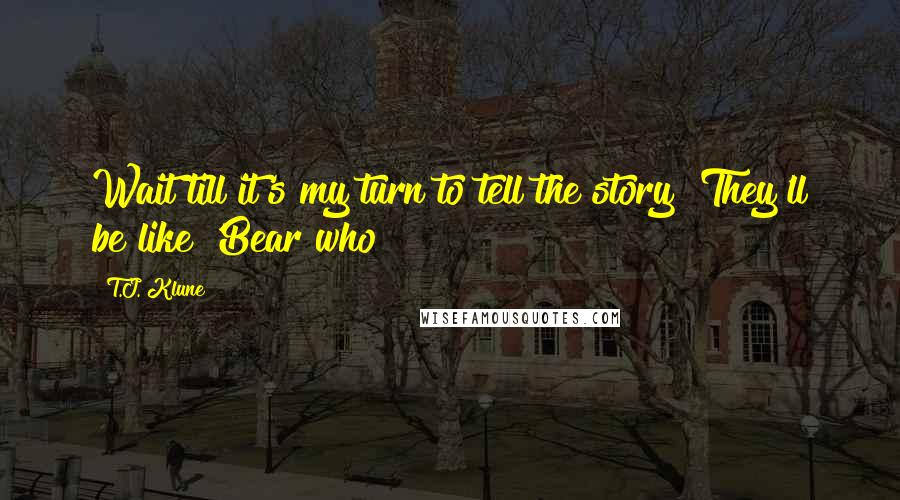 T.J. Klune quotes: Wait till it's my turn to tell the story! They'll be like 'Bear who?