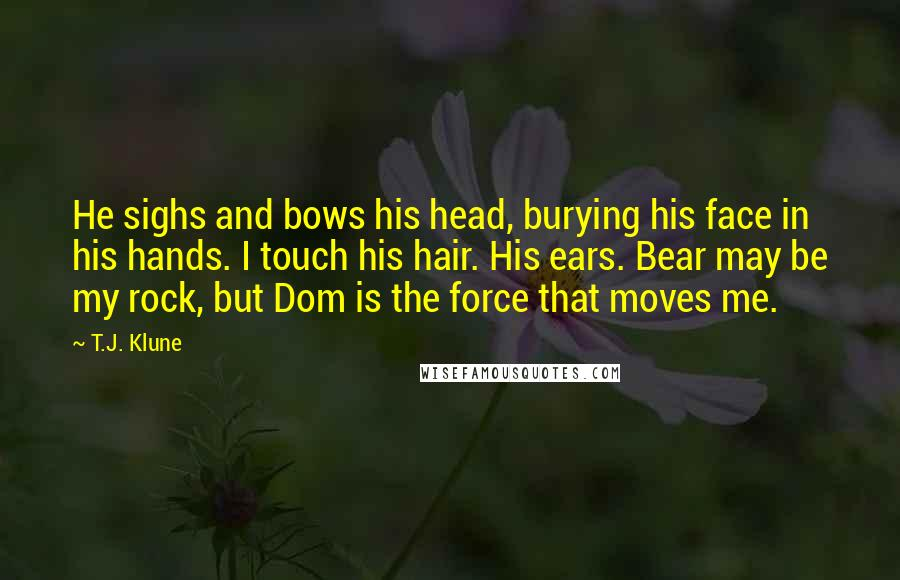T.J. Klune quotes: He sighs and bows his head, burying his face in his hands. I touch his hair. His ears. Bear may be my rock, but Dom is the force that moves
