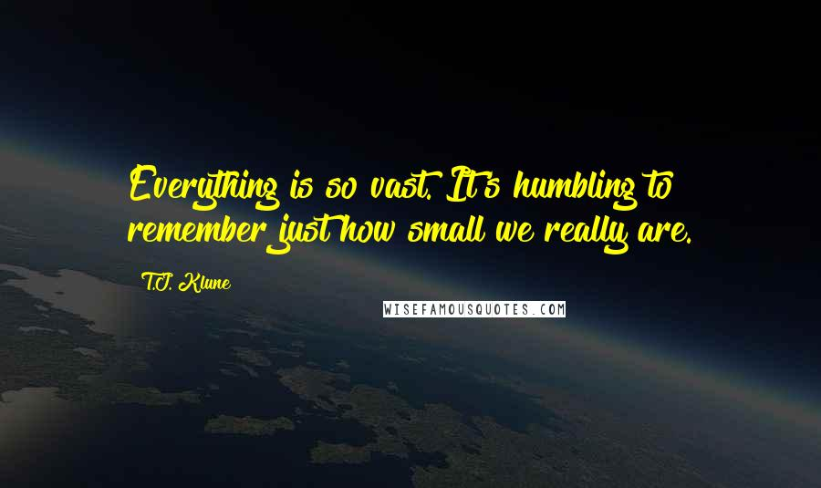 T.J. Klune quotes: Everything is so vast. It's humbling to remember just how small we really are.