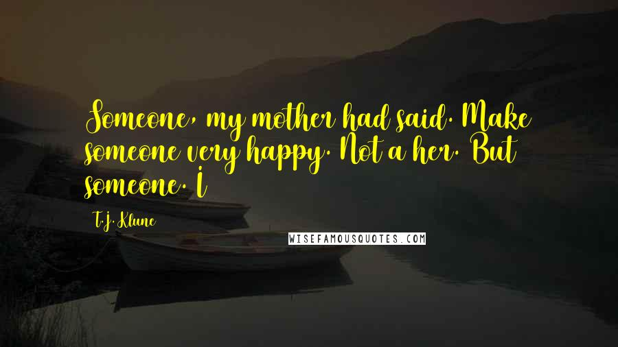 T.J. Klune quotes: Someone, my mother had said. Make someone very happy. Not a her. But someone. I